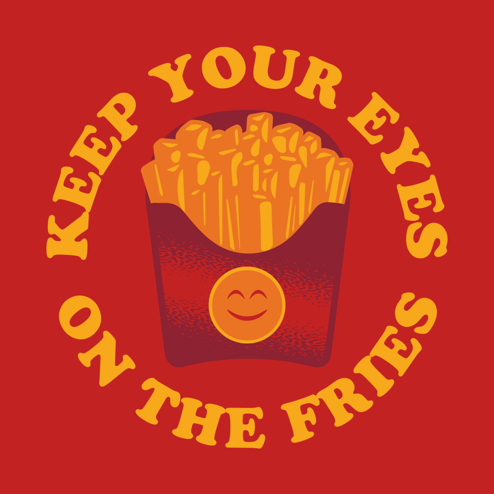 Keep Your Eyes On The Fries