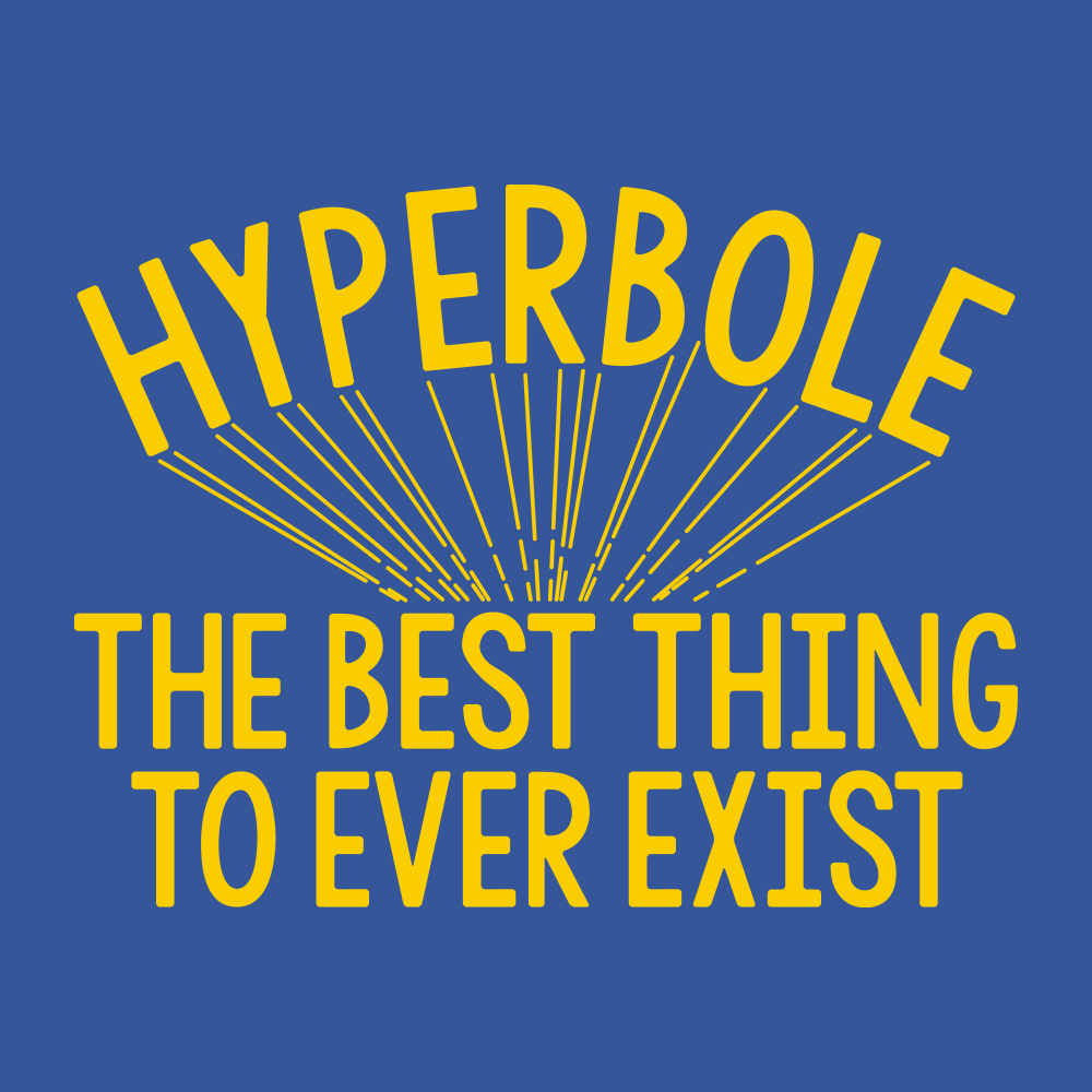 Hyperbole The Best Thing To Ever Exist