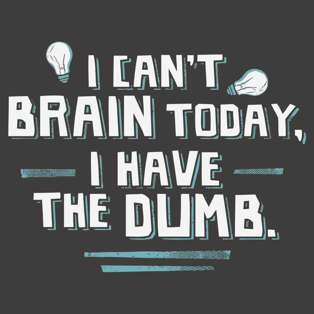 I Can't Brain Today, I Have The Dumb.