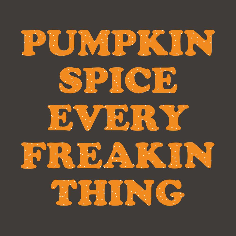 Pumpkin Spice Every Freakin Thing