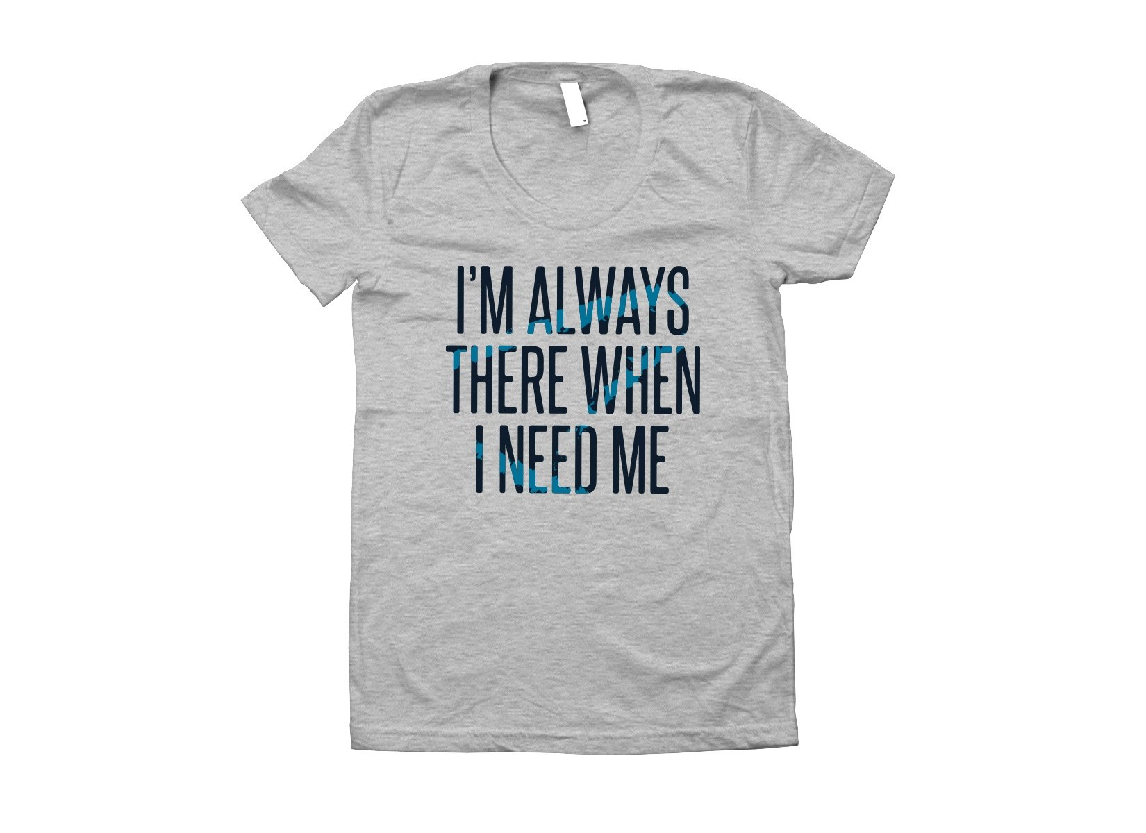 I'm Always There When I Need Me on Juniors T-Shirt