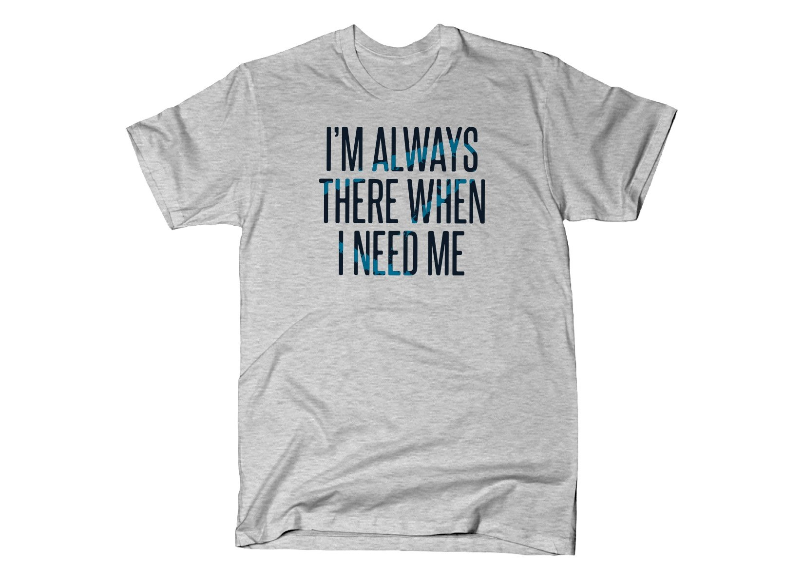 I'm Always There When I Need Me on Mens T-Shirt