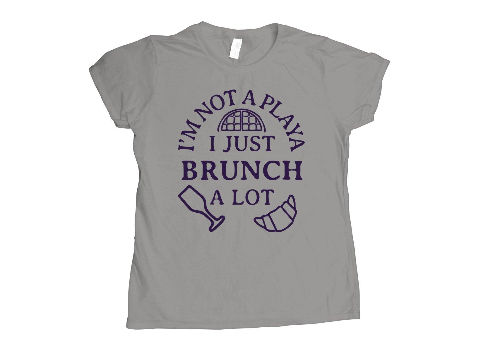 I'm Not A Playa I Just Brunch A Lot on Womens T-Shirt
