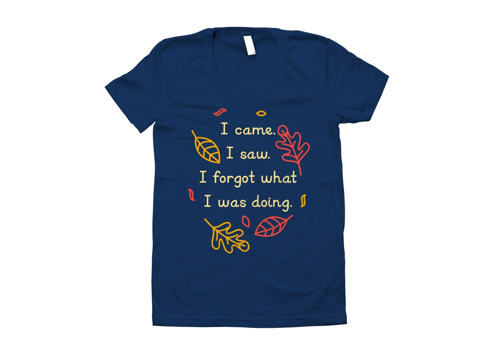 I Came. I Saw. I Forgot What I Was Doing. on Juniors T-Shirt