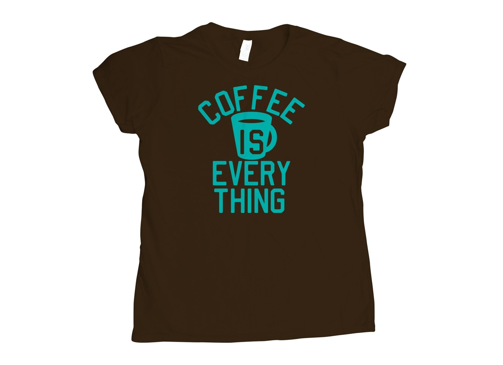 Coffee Is Everything on Womens T-Shirt