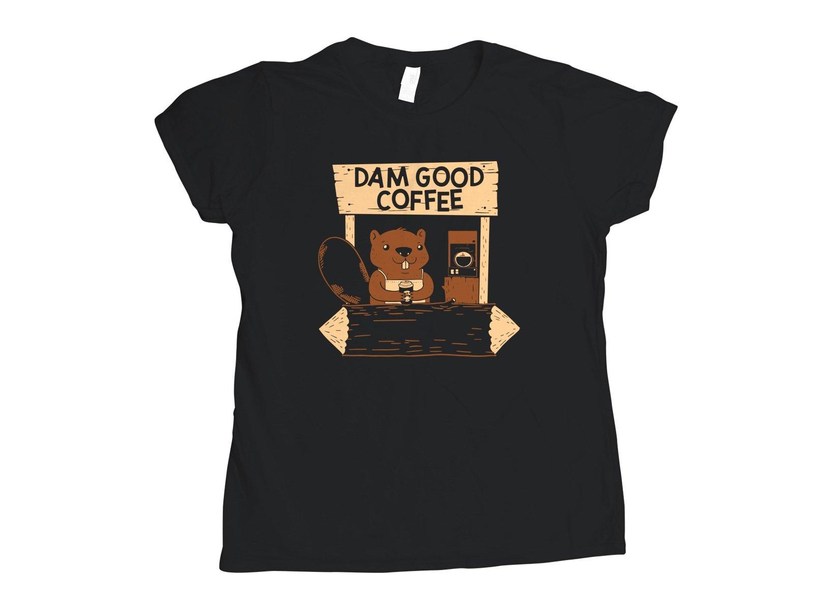 Dam Good Coffee on Womens T-Shirt