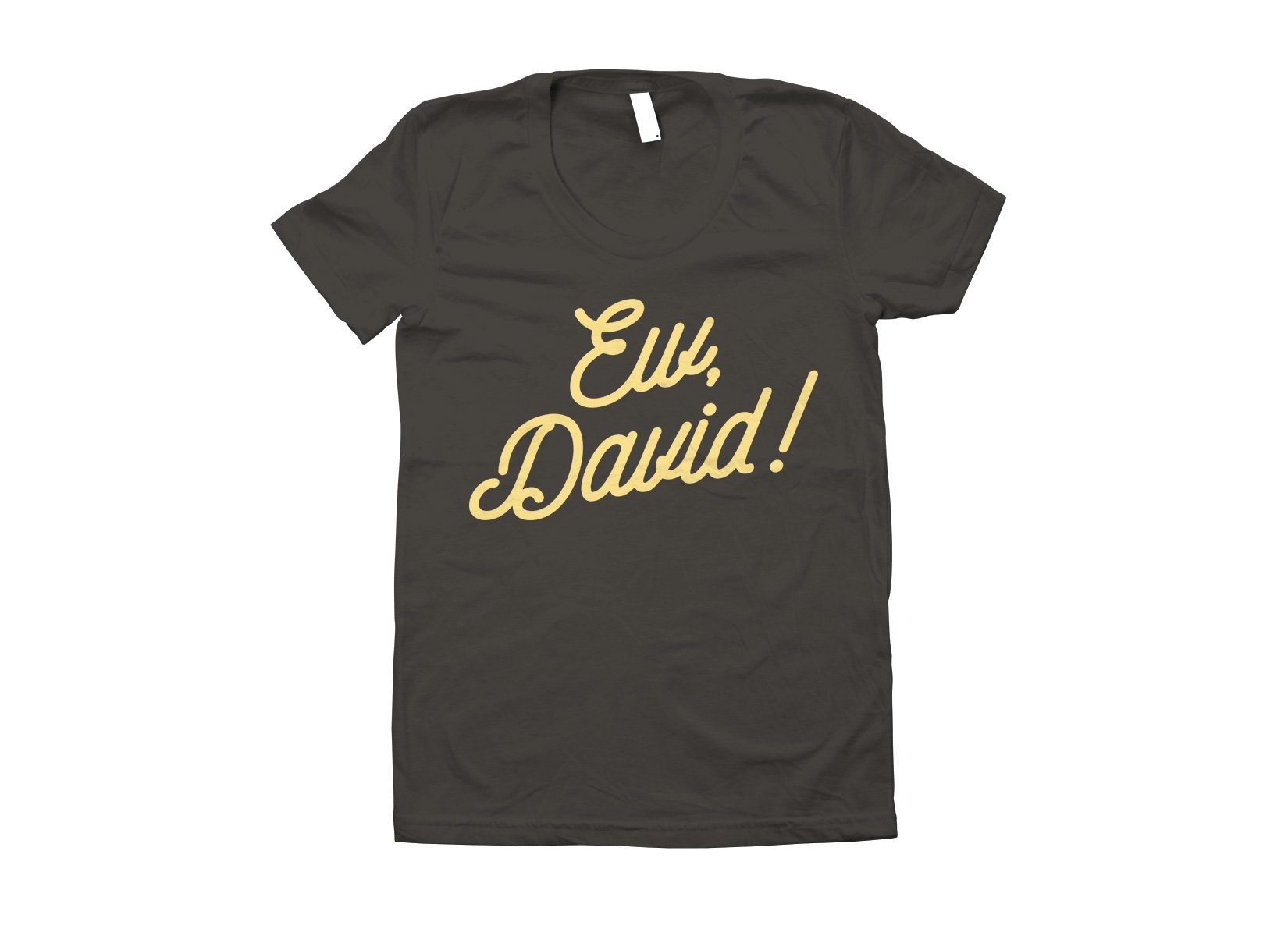 Ew, David! on Juniors T-Shirt