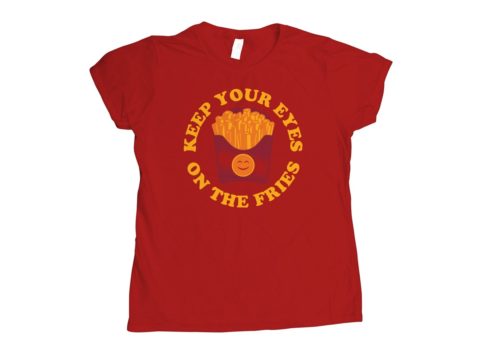 Keep Your Eyes On The Fries on Womens T-Shirt
