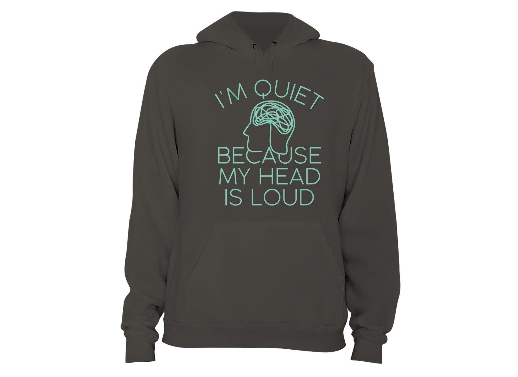 I'm Quiet Because My Head Is Loud on Hoodie