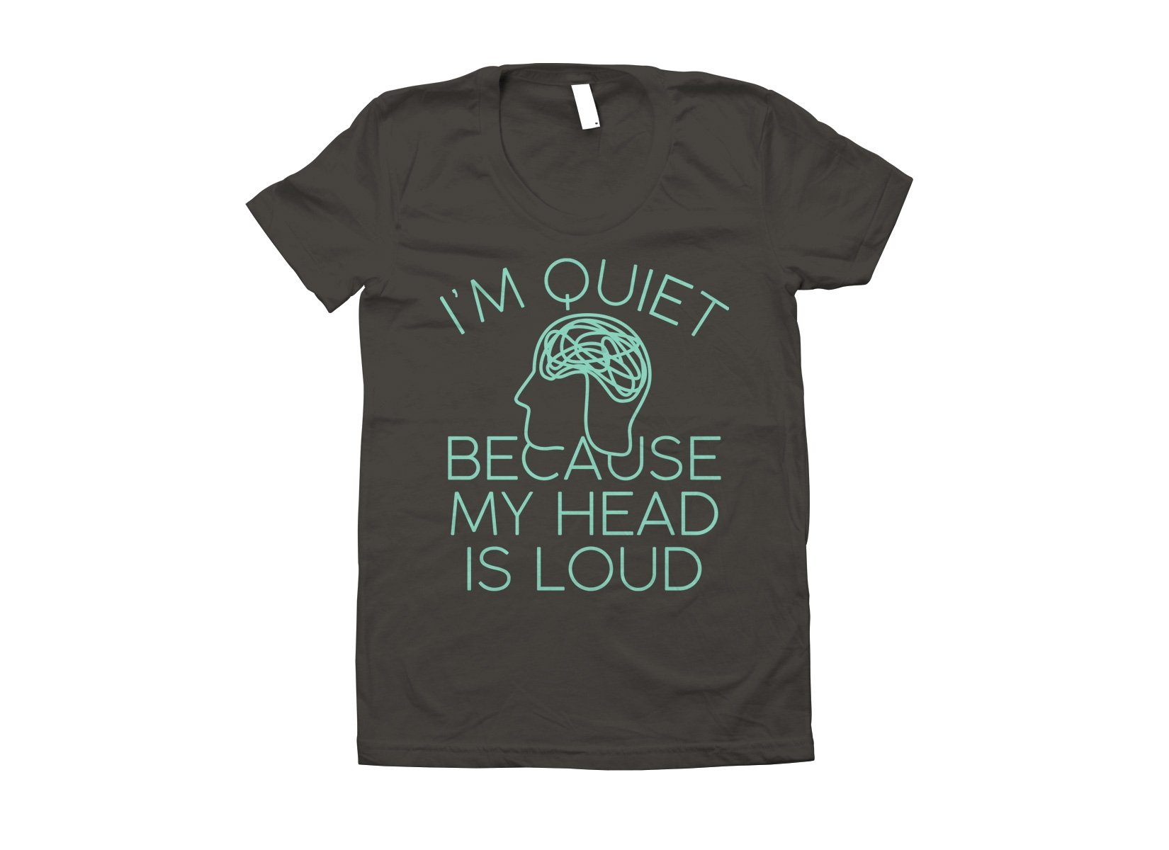 I'm Quiet Because My Head Is Loud on Juniors T-Shirt