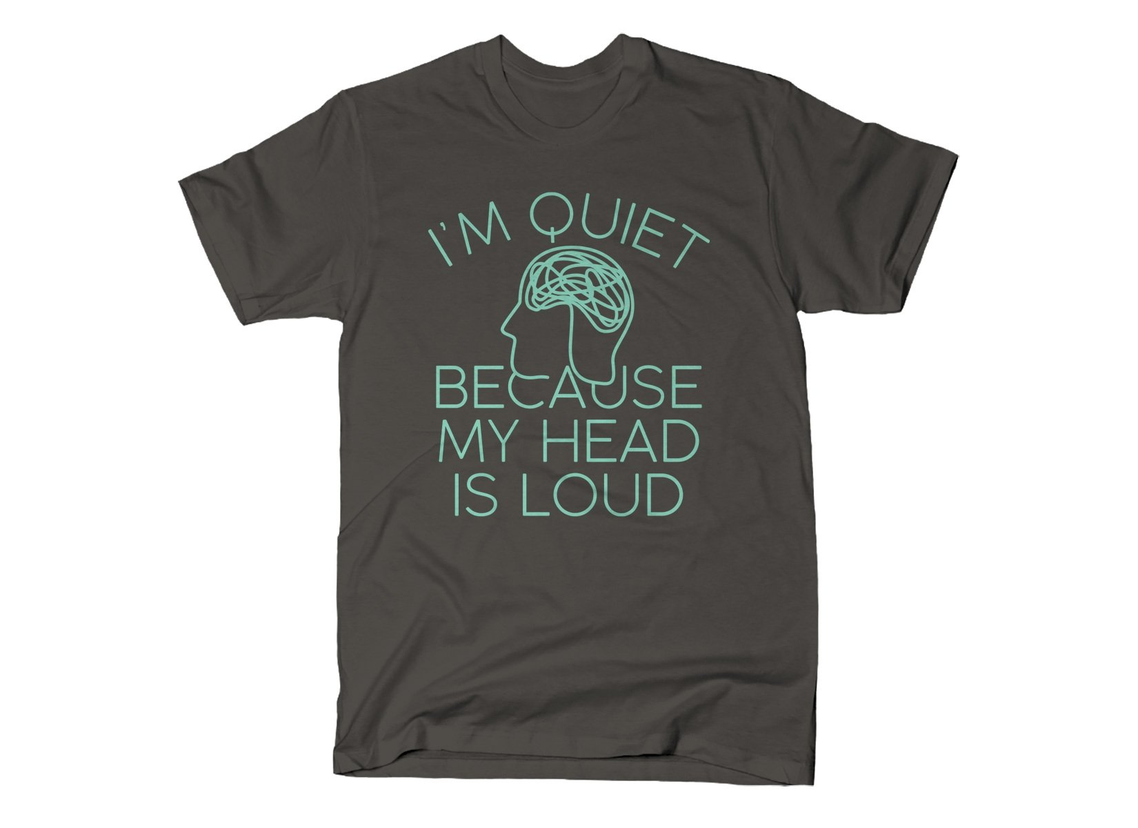 I'm Quiet Because My Head Is Loud on Mens T-Shirt