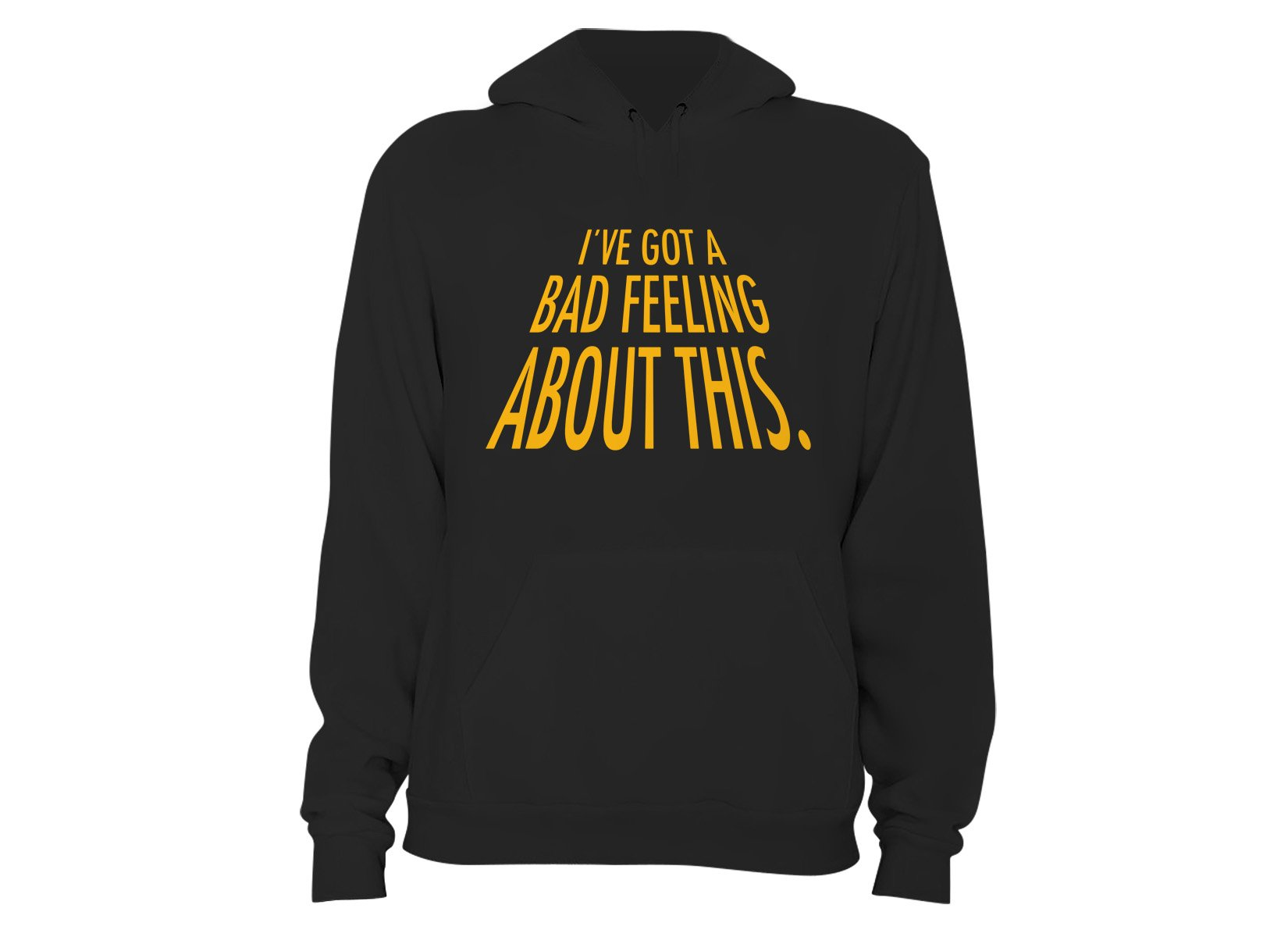 I've Got A Bad Feeling About This on Hoodie