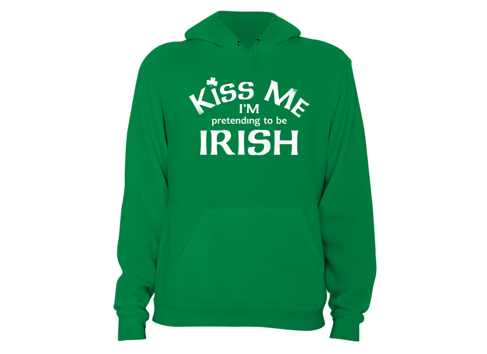 Kiss Me I'm Pretending To Be Irish on Hoodie