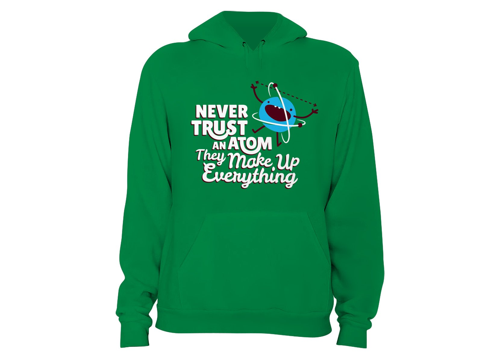 Never Trust An Atom, They Make Up Everything on Hoodie