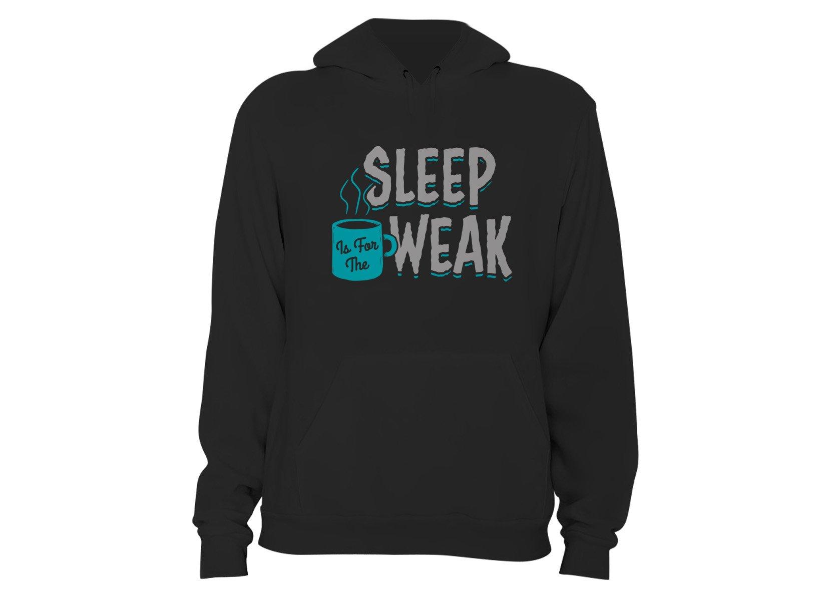 Sleep Is For The Weak on Hoodie