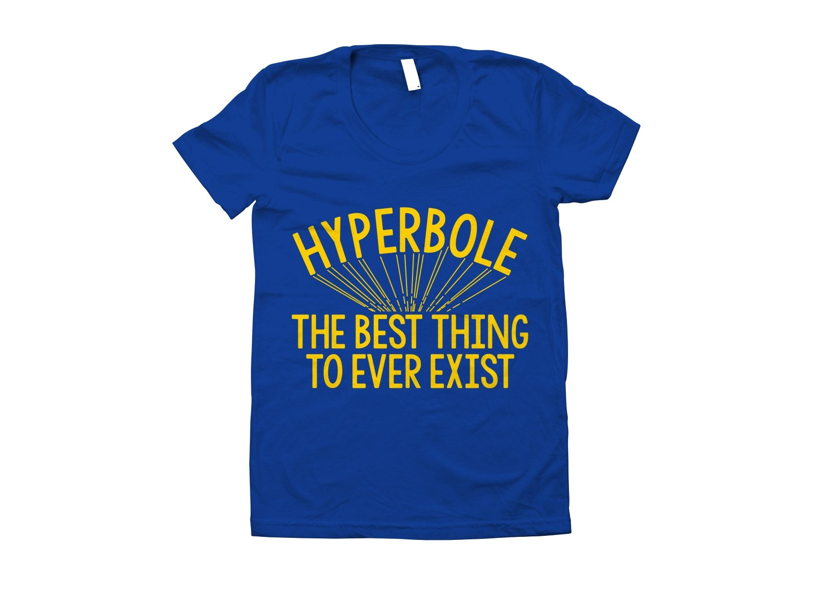 Hyperbole The Best Thing To Ever Exist on Juniors T-Shirt