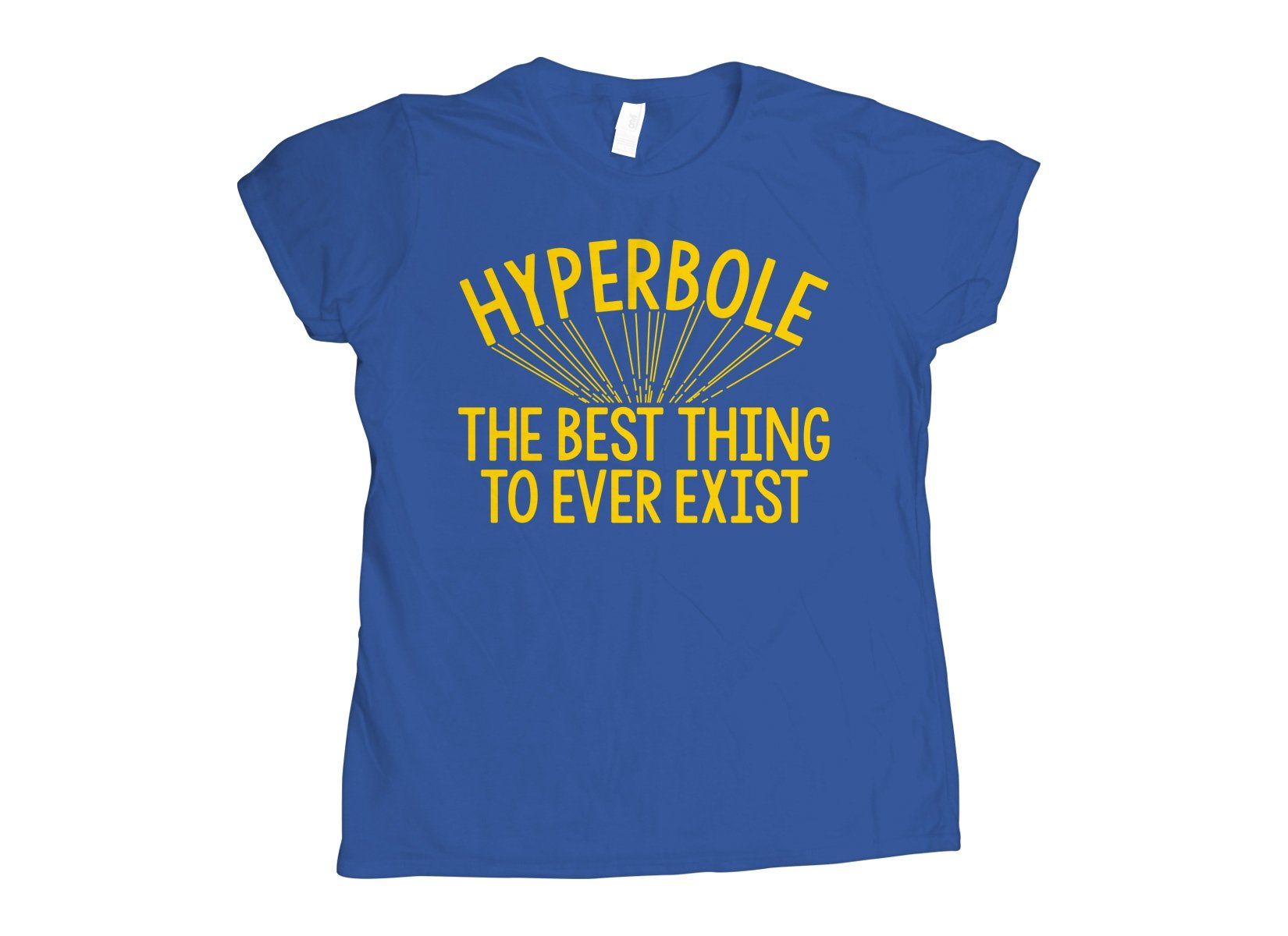 Hyperbole The Best Thing To Ever Exist on Womens T-Shirt
