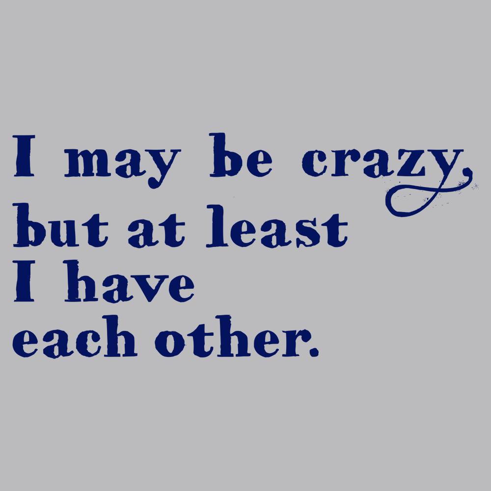 6e7b58370d I May Be Crazy But At Least I Have Each Other T-Shirt | SnorgTees