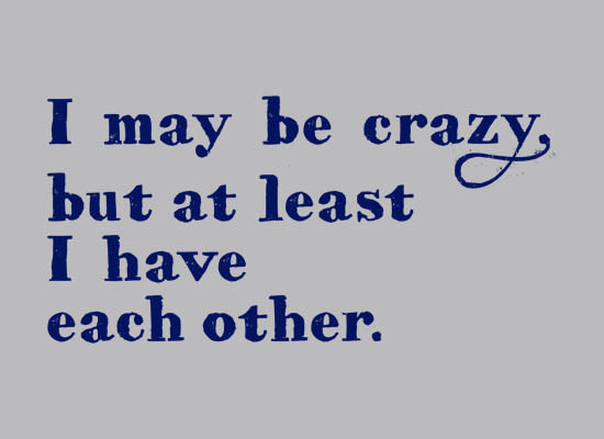 I May Be Crazy But At Least I Have Each Other on Mens T-Shirt