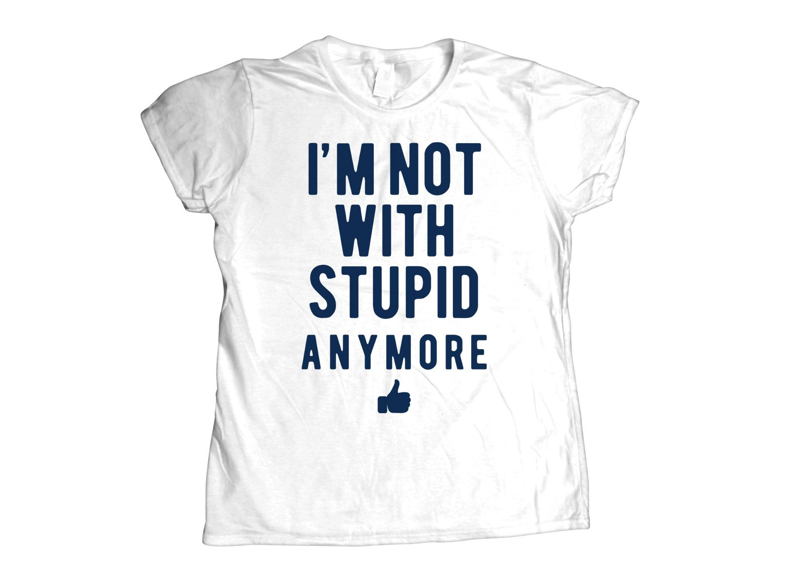 I'm Not With Stupid Anymore on Womens T-Shirt