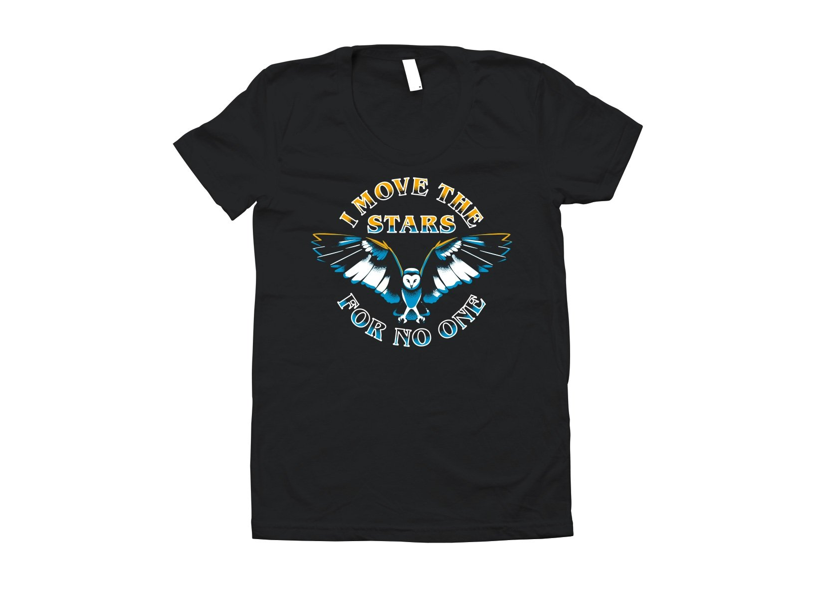 I Move The Stars For No One on Juniors T-Shirt