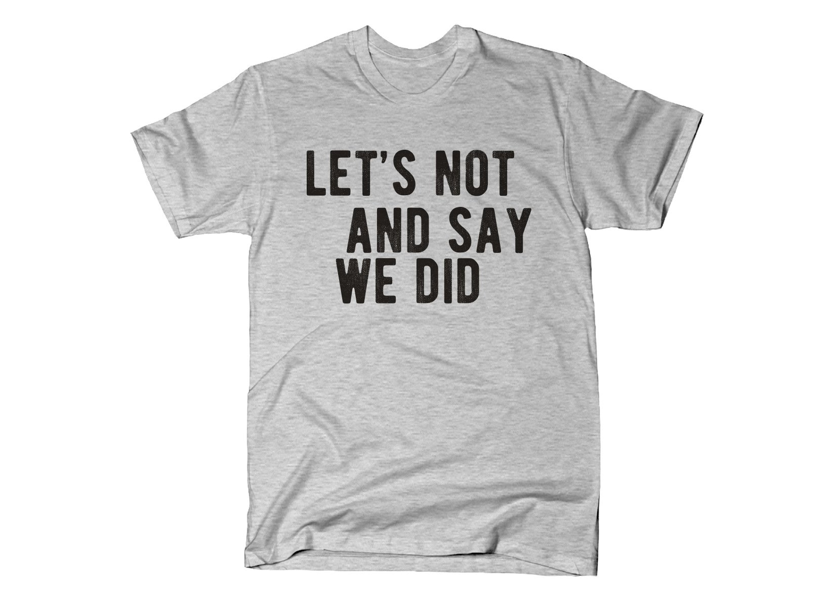 Let's Not And Say We Did on Mens T-Shirt