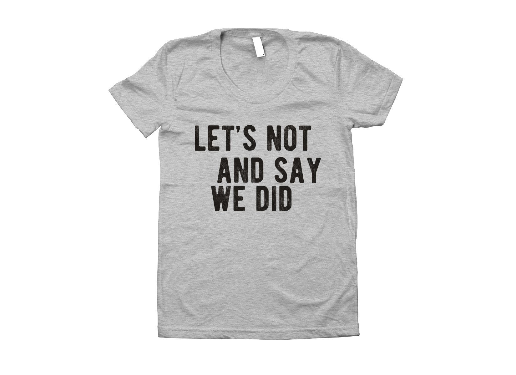 Let's Not And Say We Did on Juniors T-Shirt