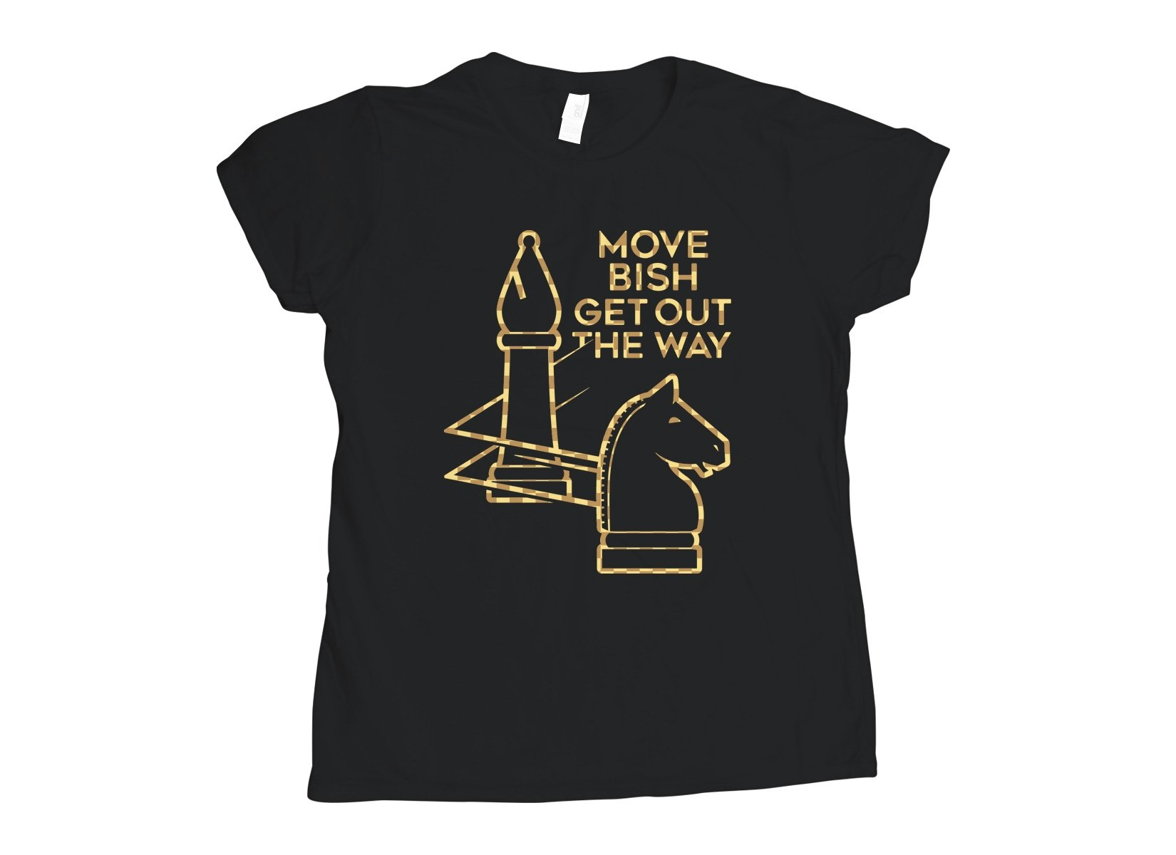 Move Bish Get Out The Way on Womens T-Shirt