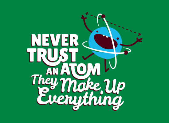 Never Trust An Atom They Make Up Everything T Shirt Snorgtees