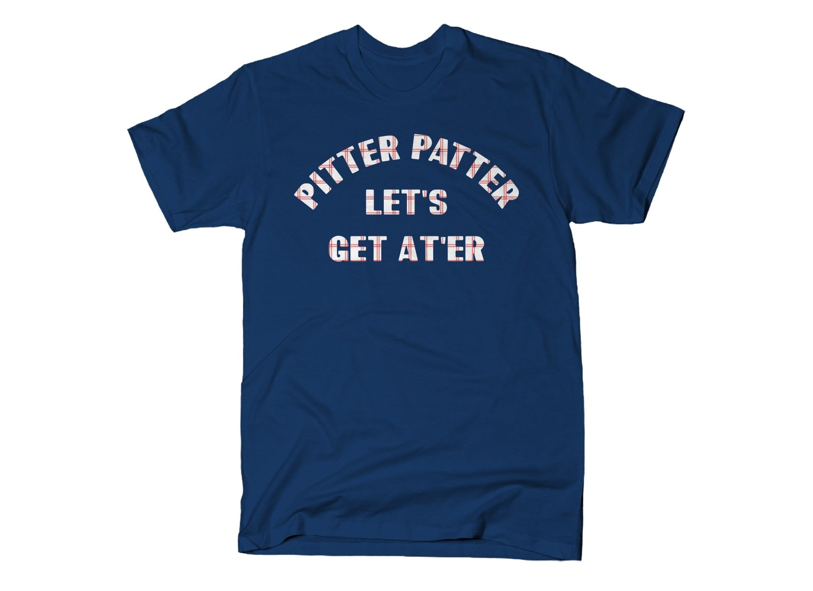 Pitter Patter Let's Get At'er on Mens T-Shirt