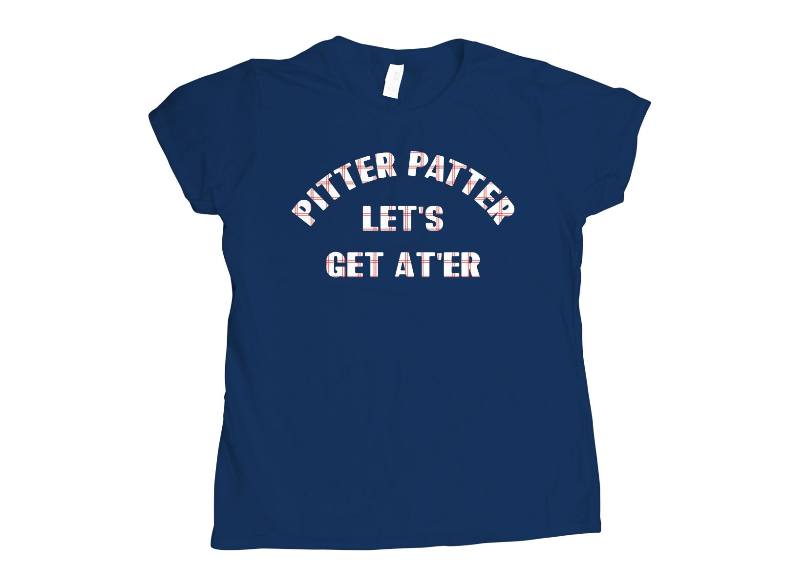Pitter Patter Let's Get At'er on Womens T-Shirt