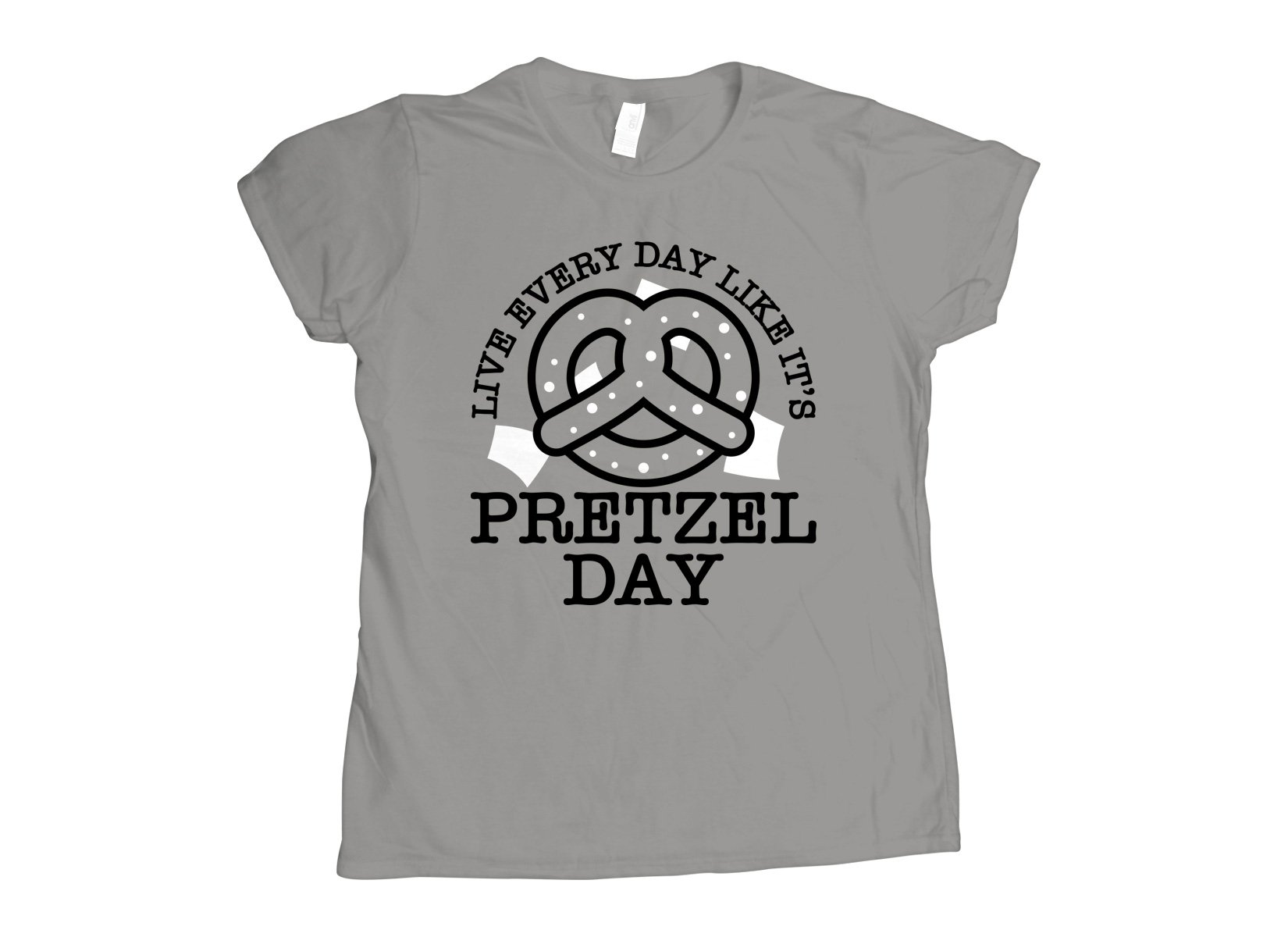Live Every Day Like It's Pretzel Day on Womens T-Shirt