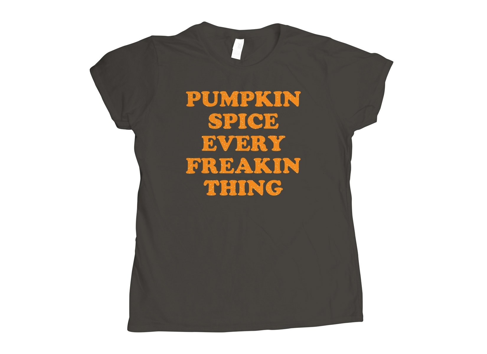 Pumpkin Spice Every Freakin Thing on Womens T-Shirt