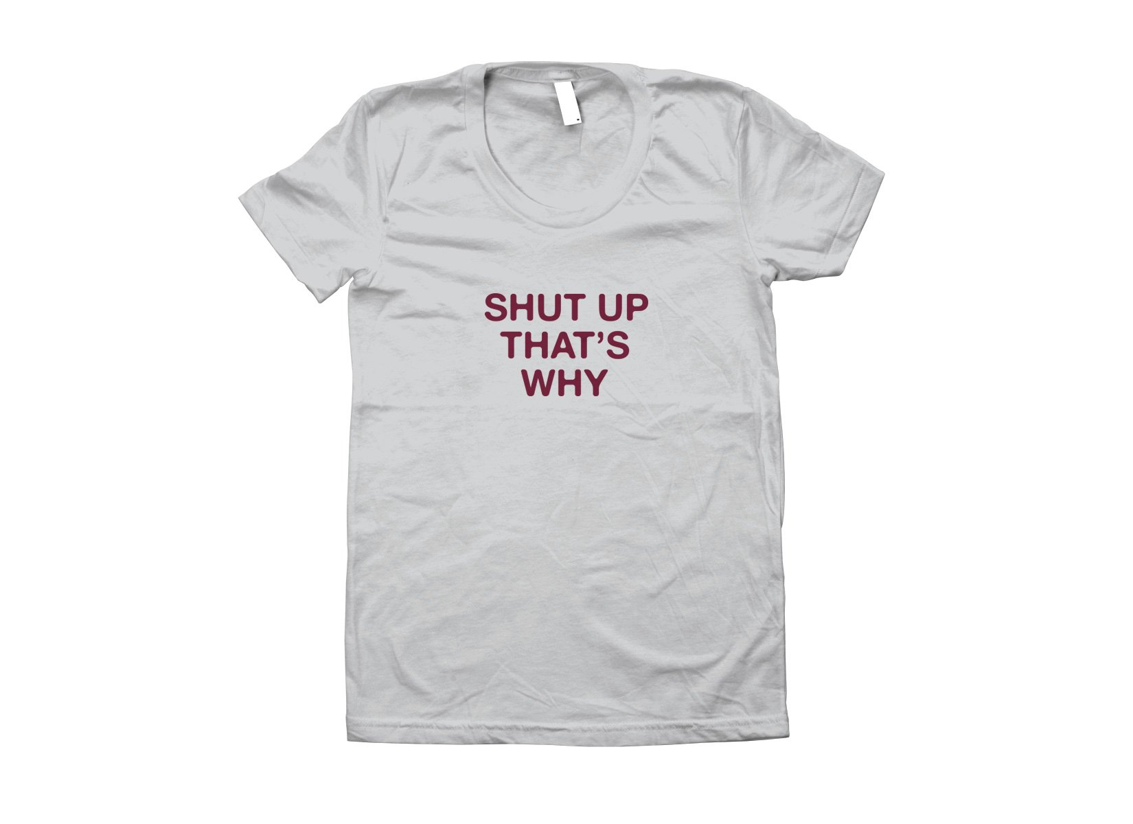 Shut Up That's Why on Juniors T-Shirt