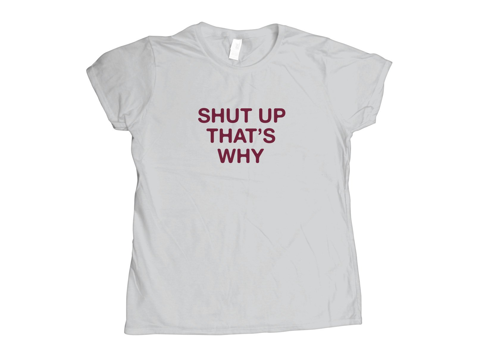 Shut Up That's Why on Womens T-Shirt