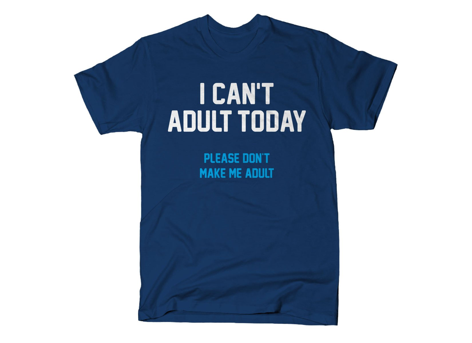 I Can't Adult Today on Mens T-Shirt