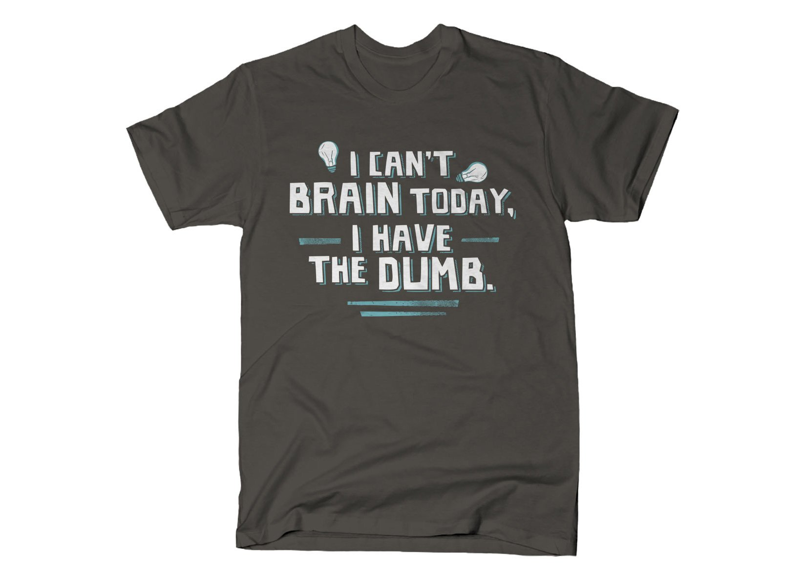 I Can't Brain Today, I Have The Dumb. on Mens T-Shirt