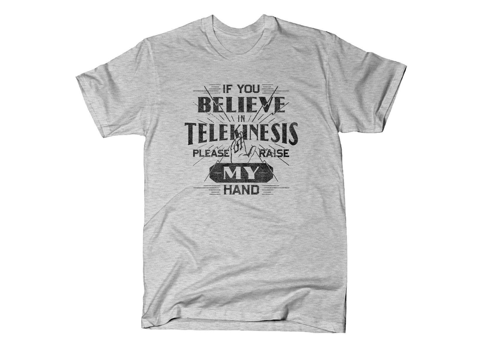 If You Believe In Telekinesis Please Raise My Hand on Mens T-Shirt