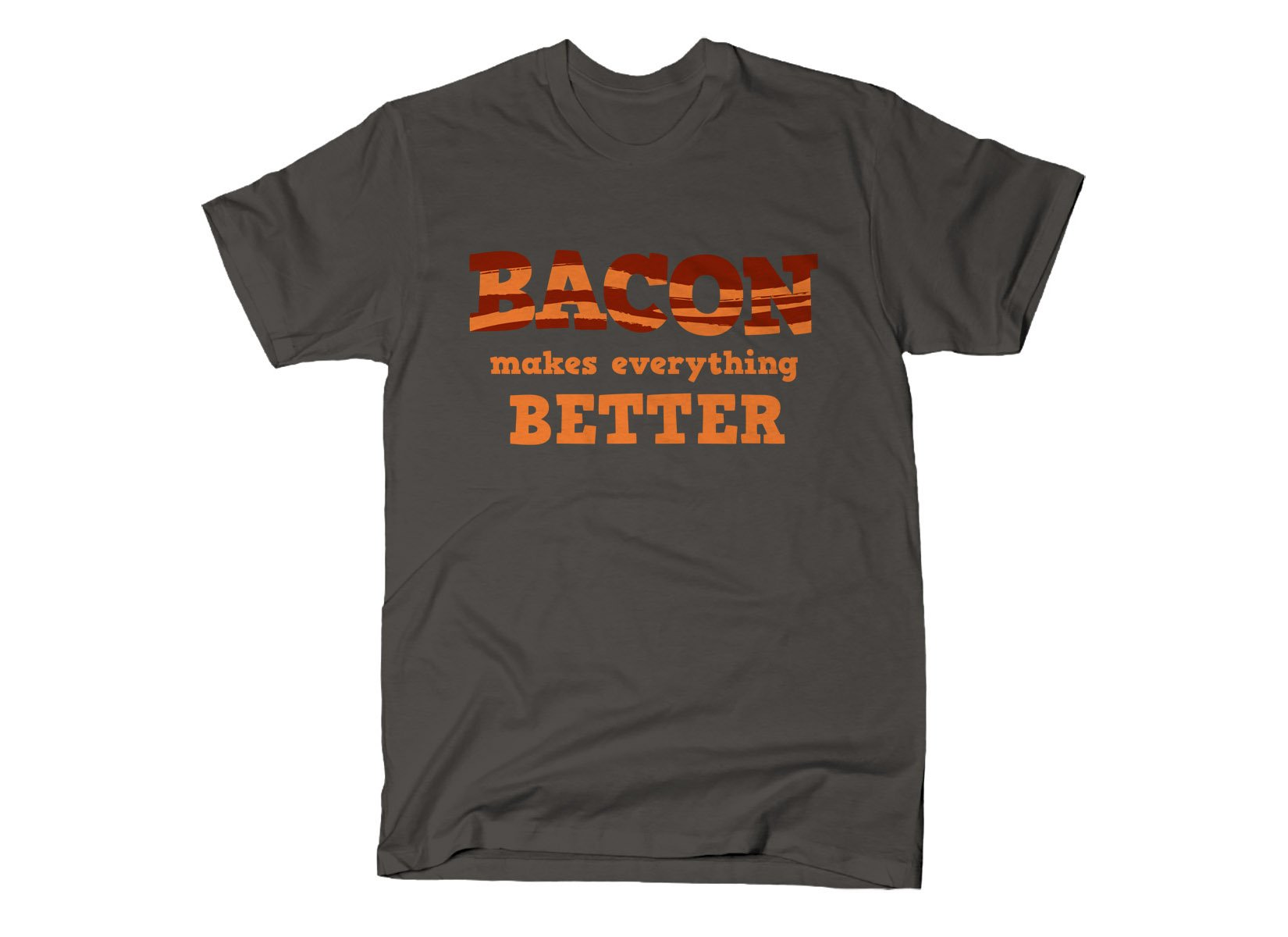 Bacon Makes Everything Better on Mens T-Shirt