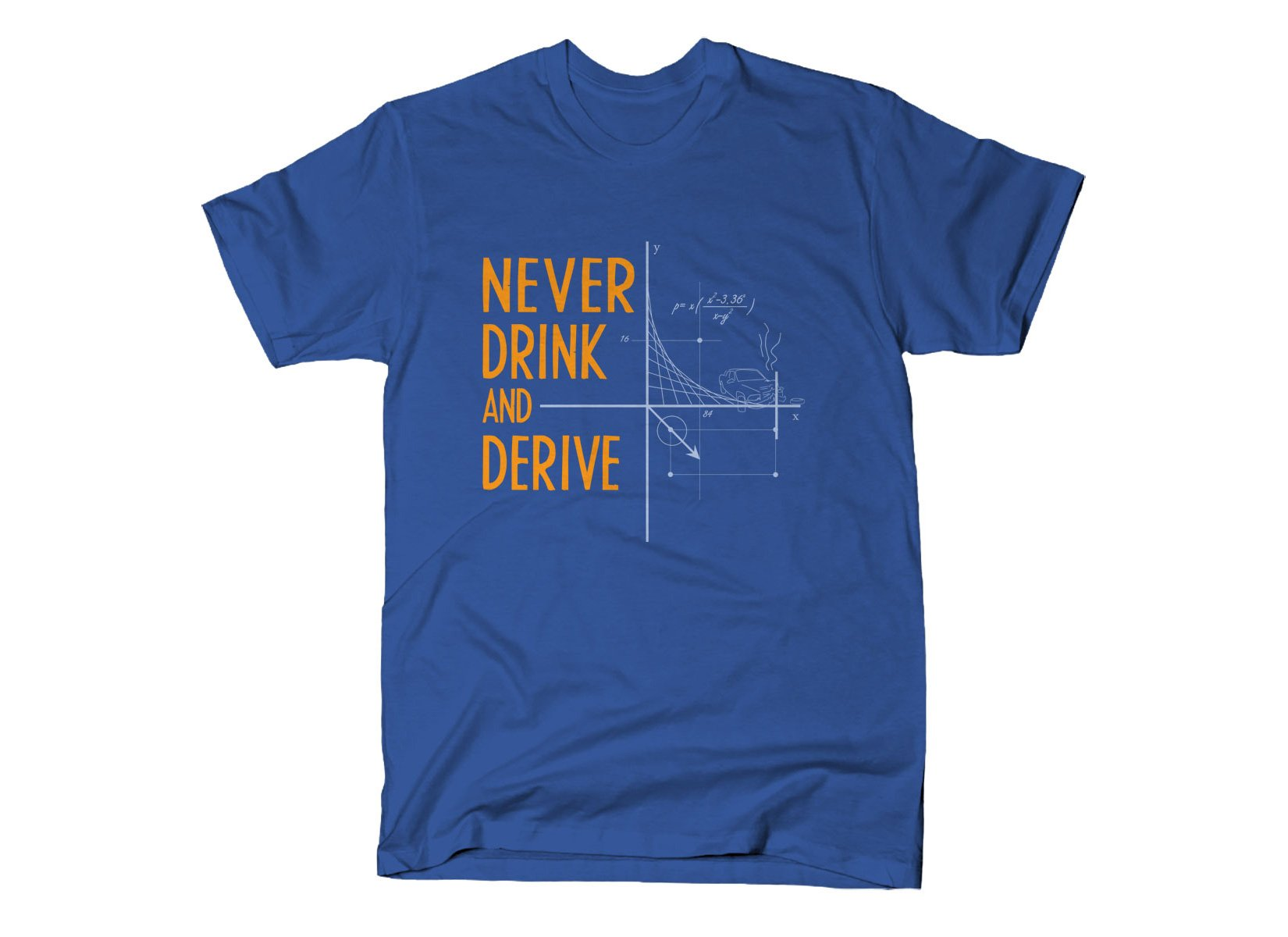 Never Drink and Derive on Mens T-Shirt