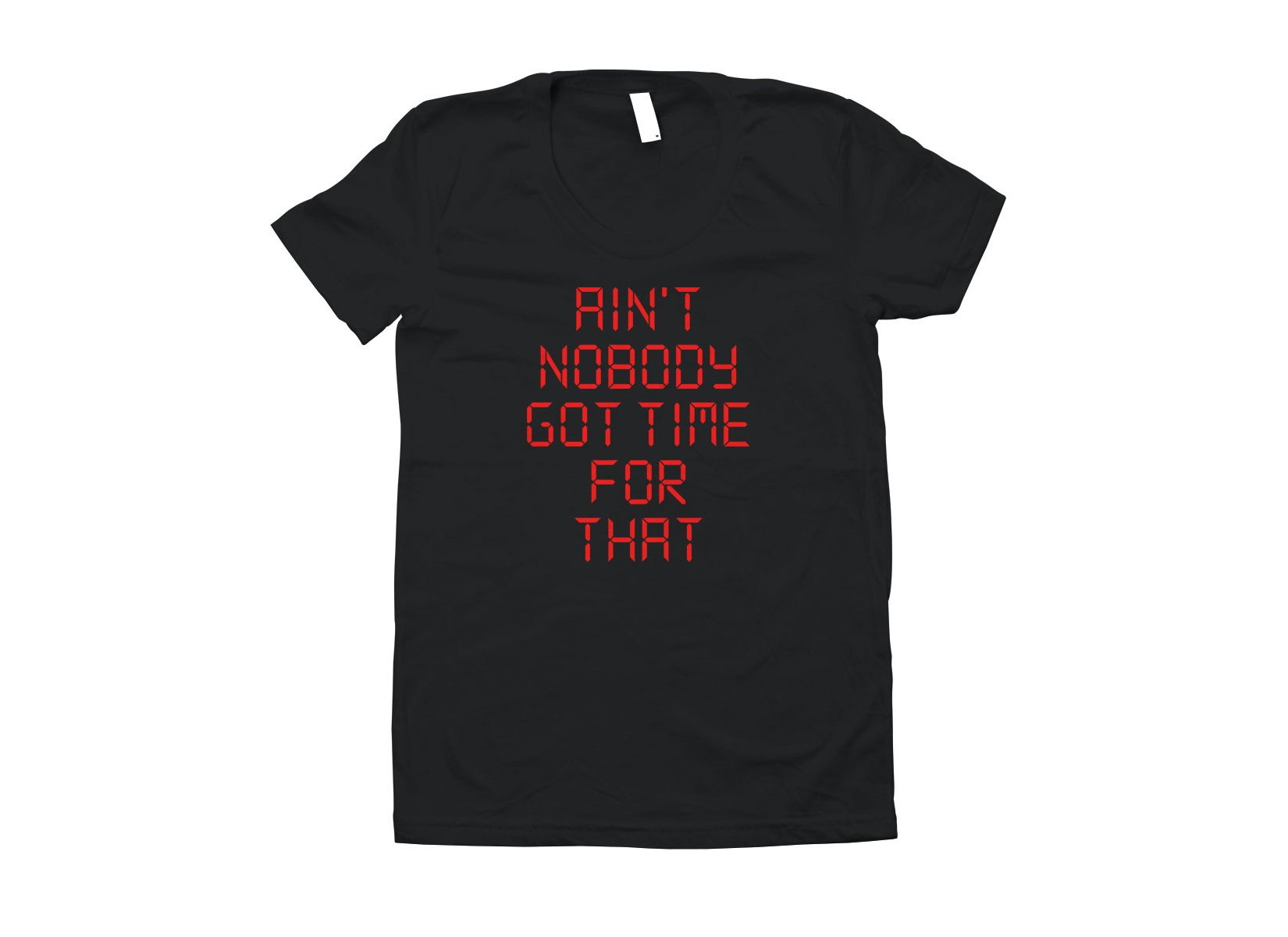 Ain't Nobody Got Time For That on Juniors T-Shirt