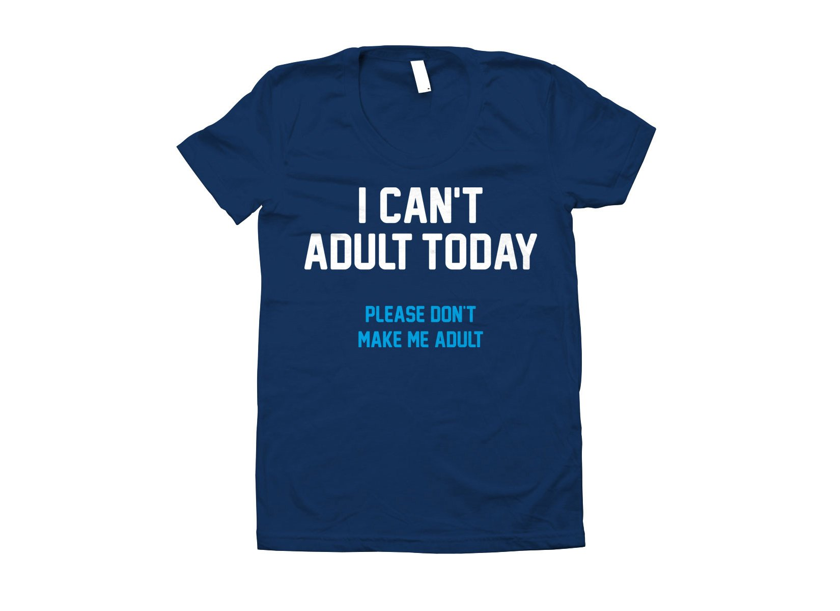 I Can't Adult Today on Juniors T-Shirt