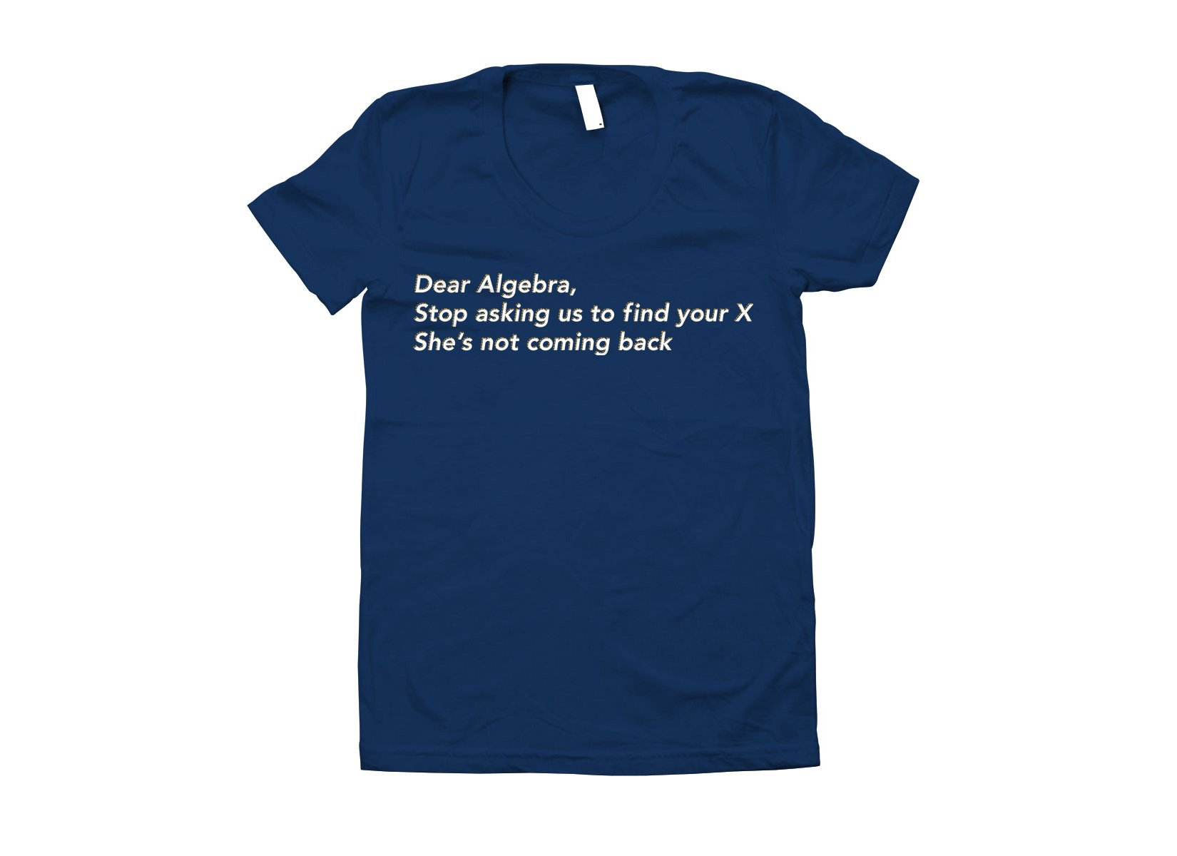Dear Algebra, Stop Asking Us To Find Your X on Juniors T-Shirt