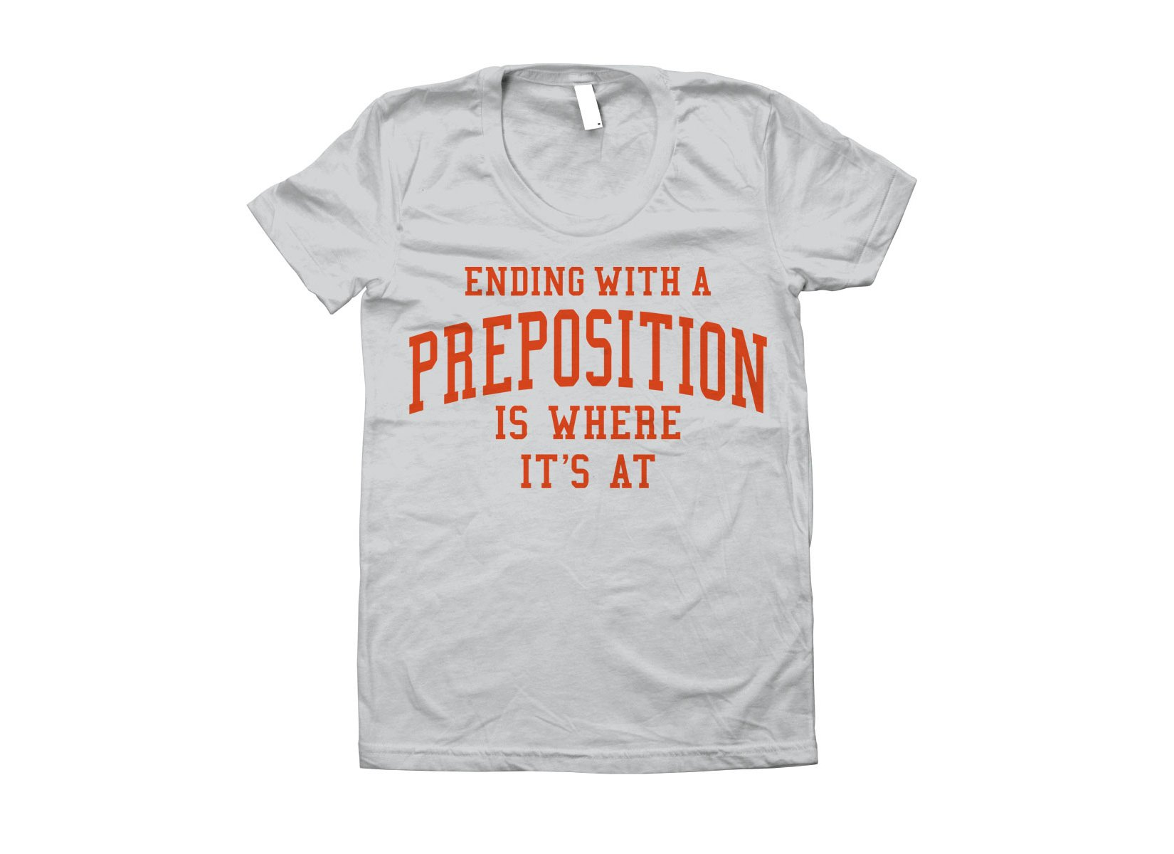 Ending With A Preposition Is Where It's At on Juniors T-Shirt