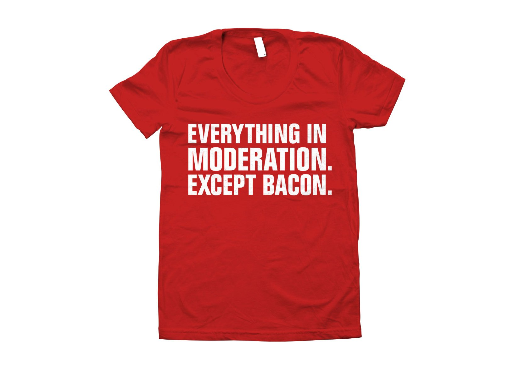 Everything In Moderation. Except Bacon. on Juniors T-Shirt