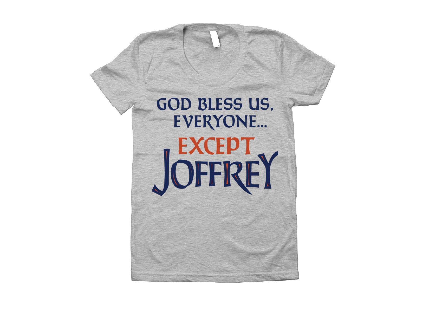God Bless Us, Everyone. Except Joffrey on Juniors T-Shirt