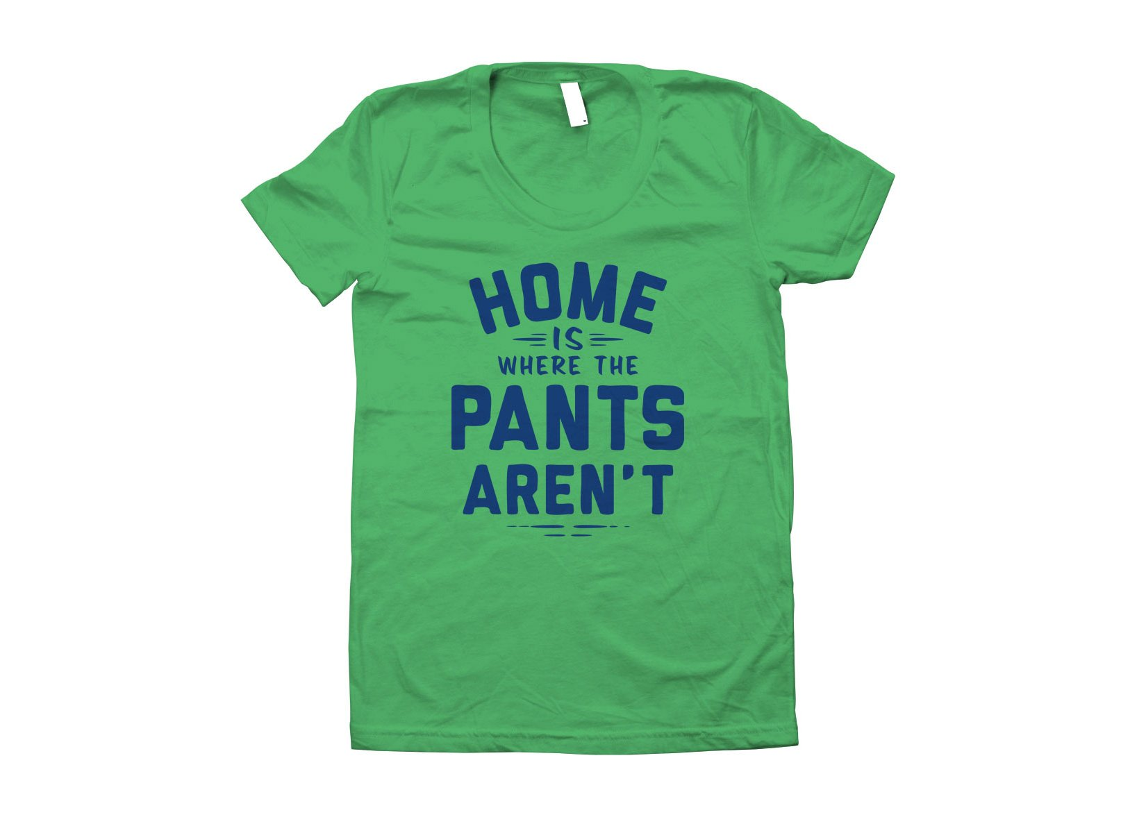 Home Is Where The Pants Aren't on Juniors T-Shirt