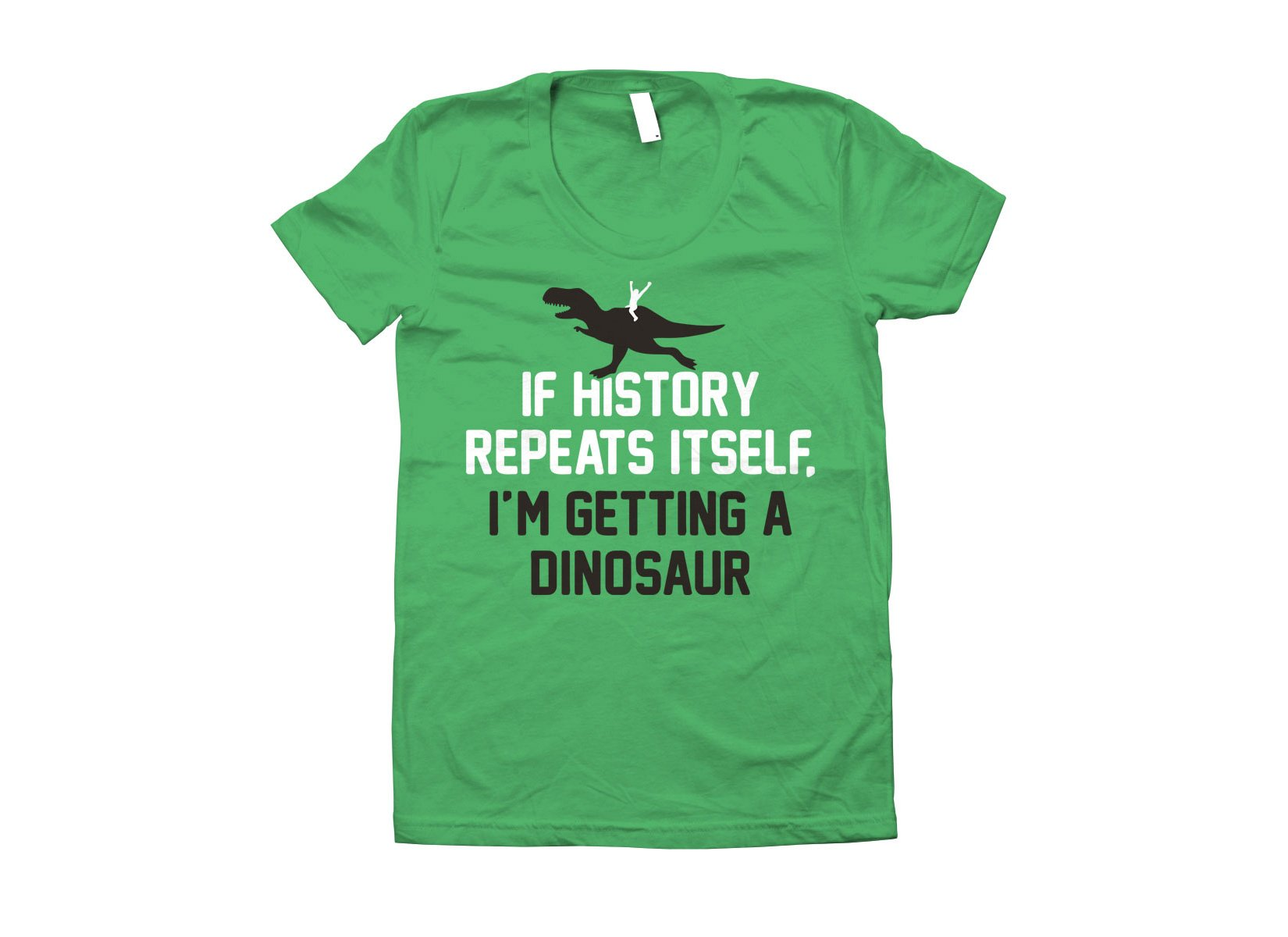 If History Repeats Itself, I'm Getting A Dinosaur on Juniors T-Shirt