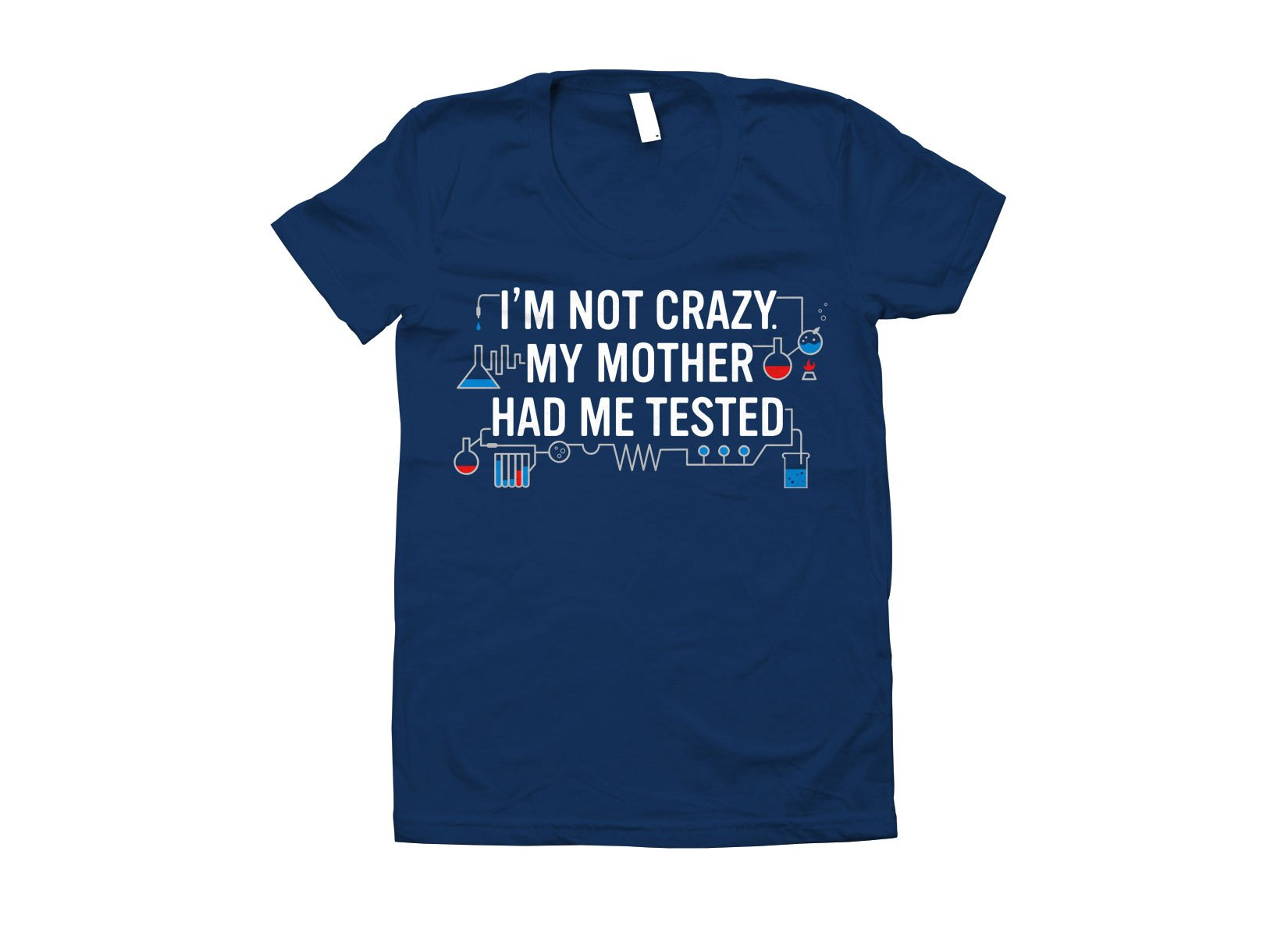 I'm Not Crazy. My Mother Had Me Tested. on Juniors T-Shirt