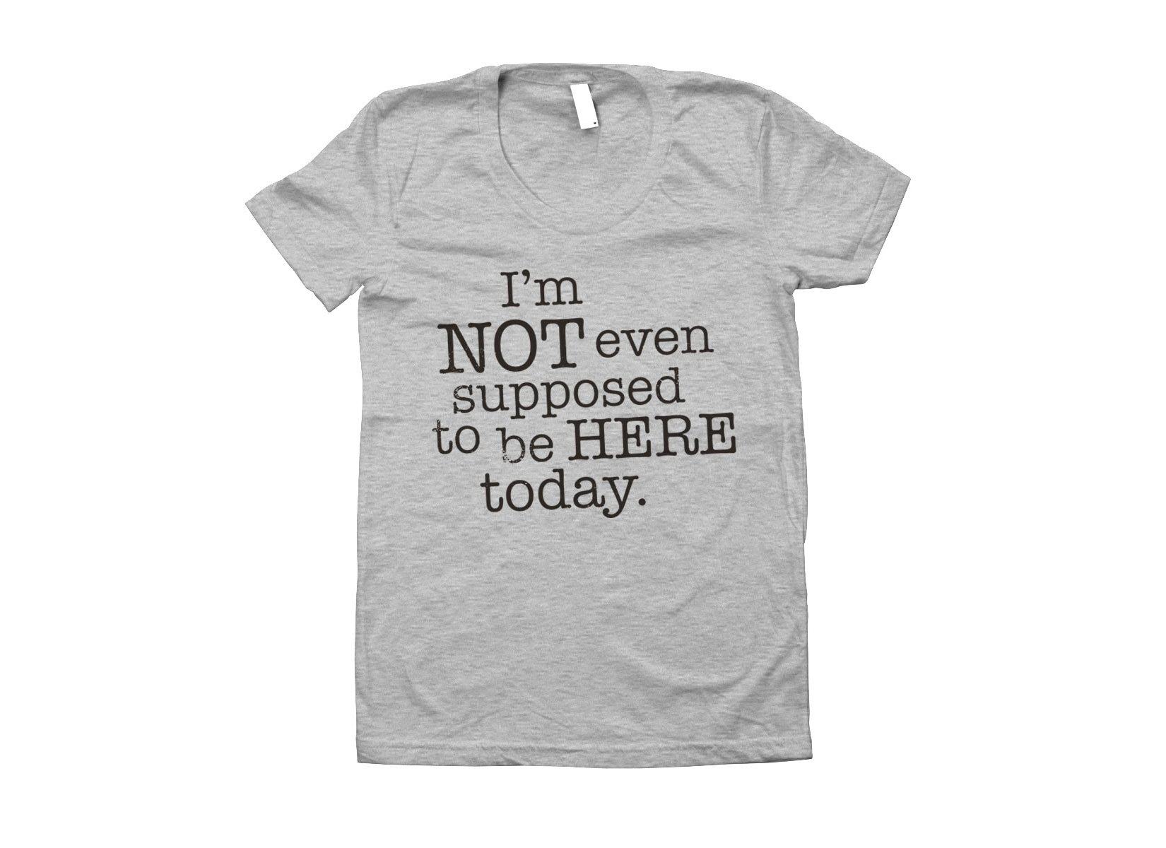 I'm Not Even Supposed To Be Here Today on Juniors T-Shirt